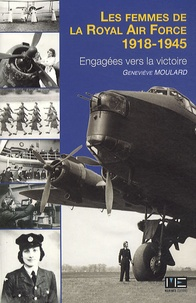 Geneviève Moulard - Les femmes de la royal Air Force - Engagées vers la victoire 1918-1945.