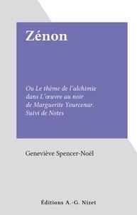 Geneviève Spencer-Noël - Zénon - Ou Le thème de l'alchimie dans L'œuvre au noir de Marguerite Yourcenar. Suivi de Notes.