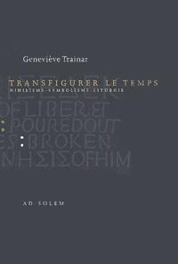 Geneviève Trainar - Transfigurer le temps - Nihilisme, symbolisme, liturgie.