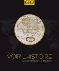 GEO - Voir l'histoire - Comprendre le monde. Des origines à nos jours.