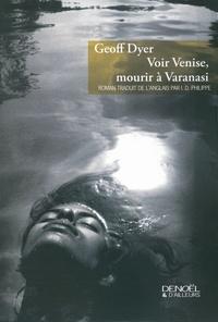Geoff Dyer - Voir Venise, mourir à Varanasi.