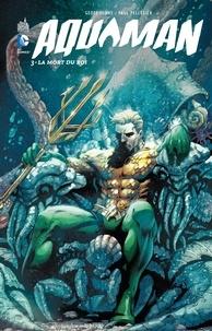 Geoff Johns et Tony Bedard - Aquaman Tome 3 : La mort du roi.