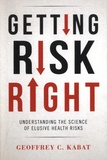 Geoffrey C. Kabat - Getting Risk Right - Understanding the Science of Elusive Health Risks.