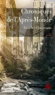 Geoffrey Claustriaux - Chroniques de l'Après-Monde - Roman de science-fiction post-apocalyptique.