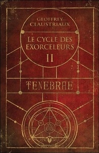 Geoffrey Claustriaux - Le cycle des Exorceleurs Tome 2 : Tenebrae.