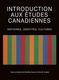 Geoffrey Ewen et Colin M. Coates - Introduction aux études canadiennes - Histoires, identités, cultures.