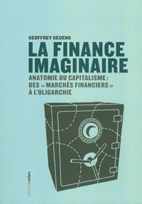 """Geoffrey Geuens - La finance imaginaire - Anatomie du capitalisme des """"marchés financiers"""" à l'oligarchie."""