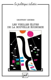 """Geoffrey Geuens - Les vieilles élites de la nouvelle économie - Un portrait collectif des dirigeants de la """"révolution numérique"""" aux Etats-Unis et en Europe."""