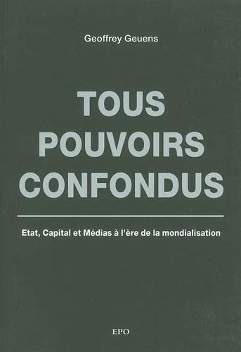 Geoffrey Geuens - Tous pouvoirs confondus - Etat, Capital et Médias à l'ère de la mondialisation.