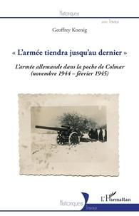 "Geoffrey Koenig - ""L'armée tiendra jusqu'au dernier"" - La 19e armée allemande dans la poche de Colmar (novembre 1944-février 1945)."