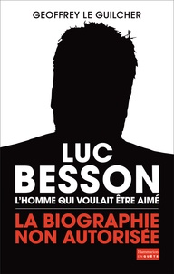 Geoffrey Le Guilcher - Luc Besson, l'homme qui voulait être aimé - La biographie non autorisée.