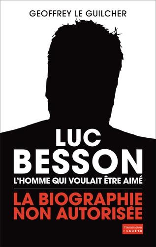 Luc Besson, l'homme qui voulait être aimé. La biographie non autorisée