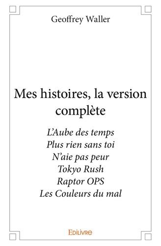 Geoffrey Waller - Mes histoires, la version complète - L'Aube des temps ; Plus rien sans toi ; N'aie pas peur ; Tokyo Rush ; Raptor OPS ; Les Couleurs du mal.