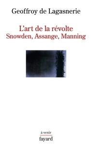 Geoffroy de Lagasnerie - L'art de la révolte - Snowden, Assange, Manning.