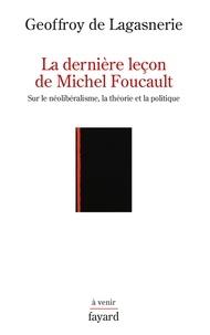 Geoffroy de Lagasnerie - La dernière leçon de Michel Foucault - Sur le néolibéralisme, la théorie et la politique.