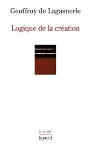 Geoffroy de Lagasnerie - Logique de la création - Sur l'Université, la vie intellectuelle et les conditions de l'innovation.