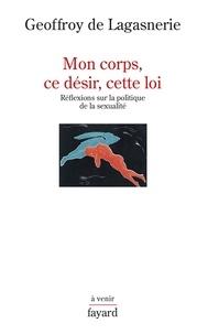 Geoffroy de Lagasnerie - Mon corps, ce désir, cette loi - Réflexions sur la politique de la sexualité.