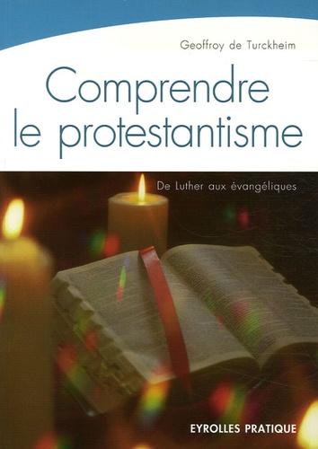 Geoffroy de Turckheim - Comprendre le protestantisme - De Luther aux évangéliques.