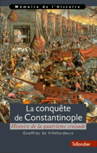 Geoffroy de Villehardouin - La conquête de Constantinople - Histoire de la quatrième croisade.