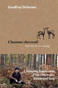 Geoffroy Delorme - L'homme-chevreuil - Sept ans de vie sauvage.