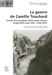 Geoffroy Salé - La guerre de Camille Touchard - Carnets d'un secrétaire d'état-major devenu simple biffin (août 1914 - juillet 1917).