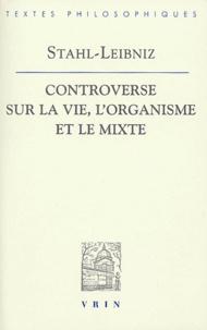Georg-Ernst Stahl et Gottfried-Wilhelm Leibniz - Controverse sur la vie, l'organisme et le mixte.