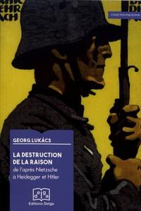 Georg Lukacs - La destruction de la raison - De l'après-Nietzsche à Heidegger et Hitler.