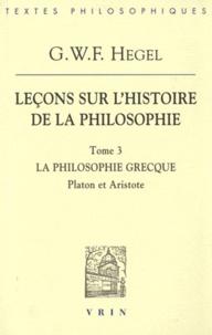 Leçons sur l'histoire de la philosophie- Tome 3: la philosophie grecque, Platon et Aristote - Georg Wilhelm Friedrich Hegel  
