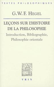 Georg Wilhelm Friedrich Hegel - Leçons sur l'histoire de la philosophie - Introduction, bibliographie, philosophie orientale.