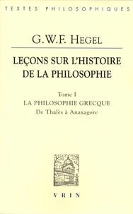 Georg Wilhelm Friedrich Hegel - Leçons sur l'histoire de la philosophie - Tome 1, La philosophie grecque. Des origines à Anaxagore.