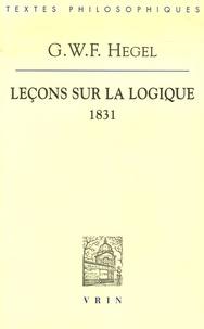 Leçons sur la logique- D'après l'Encyclopédie des sciences philosophiques en abrégé Semestre d'été 1831 à Berlin - Georg Wilhelm Friedrich Hegel |