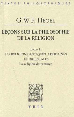 Georg Wilhelm Friedrich Hegel - Leçons sur la philosophie de la religion - Tome 2, La religion déterminée - Les religions antiques, africaines et orientales.