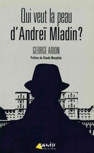 George Arion - Qui veut la peau d'Andreï Mladin ?.