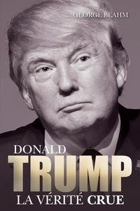 George Beahm - Donald Trump, la vérité crue.