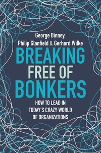 George Binney et Philip Glanfield - Breaking Free of Bonkers - How to Lead in Today's Crazy World of Organizations.