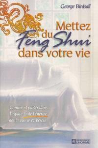 George Birdsall - Mettez du feng shui dans votre vie - Comment puiser dans l'espace toute l'énergie dont vous avez besoin.