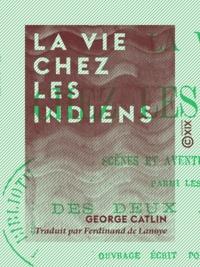 George Catlin et Ferdinand Lanoye (de) - La Vie chez les Indiens - Scènes et aventures de voyage parmi les tribus des deux Amériques (ouvrage écrit pour la jeunesse).