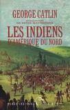 George Catlin - Les Indiens d'Amérique du Nord.