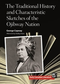 George Copway et Shelley Hulan - The Traditional History and Characteristic Sketches of the Ojibway Nation.