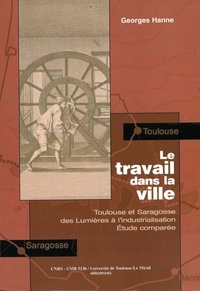 George Hanne - Le travail dans la ville - Toulouse et Saragosse des Lumières à l'industrialisation, Etude comparée.