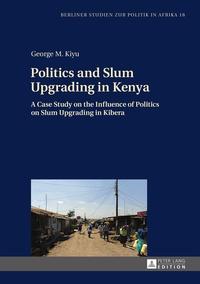 George m. Kiyu - Politics and Slum Upgrading in Kenya - A Case Study on the Influence of Politics on Slum Upgrading in Kibera.