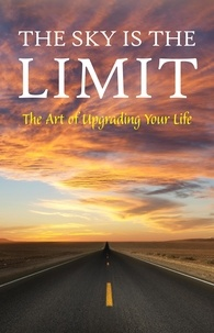 George Matthew Adams et James Allen - The Sky is the Limit: The Art of Upgrading Your Life: 50 Classic Self Help Books Including.: Think and Grow Rich, The Way to Wealth, As A Man Thinketh, The Art of War, Acres of Diamonds and many more.