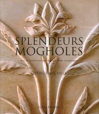 Splendeurs mogholes- Art et architecture dans l'Inde islamique - George Michell |