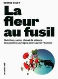 George Oxley - La fleur au fusil - Nutrition, santé, climat : la science des plantes sauvages pour sauver l'homme.