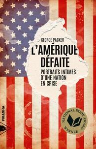 George Packer et Etienne Dobenesque - L'Amérique défaite - Portraits intimes d'une nation en crise.