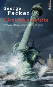 George Packer - L'Amérique défaite - Portraits intimes d'une nation en crise.