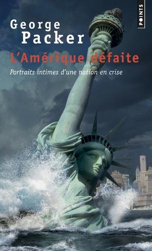 George Packer - L'Amérique défaite - Portraits intimes d'une nation en crise.