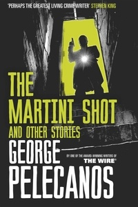 George Pelecanos - The Martini Shot and Other Stories.