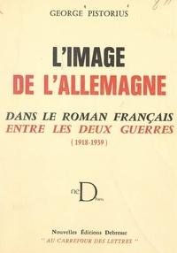 George Pistorius - L'image de l'Allemagne dans le roman français entre les deux guerres (1918-1939).