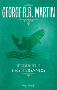 George R. R. Martin - Le trône de fer (A game of Thrones) Tome 6 : Les brigands.